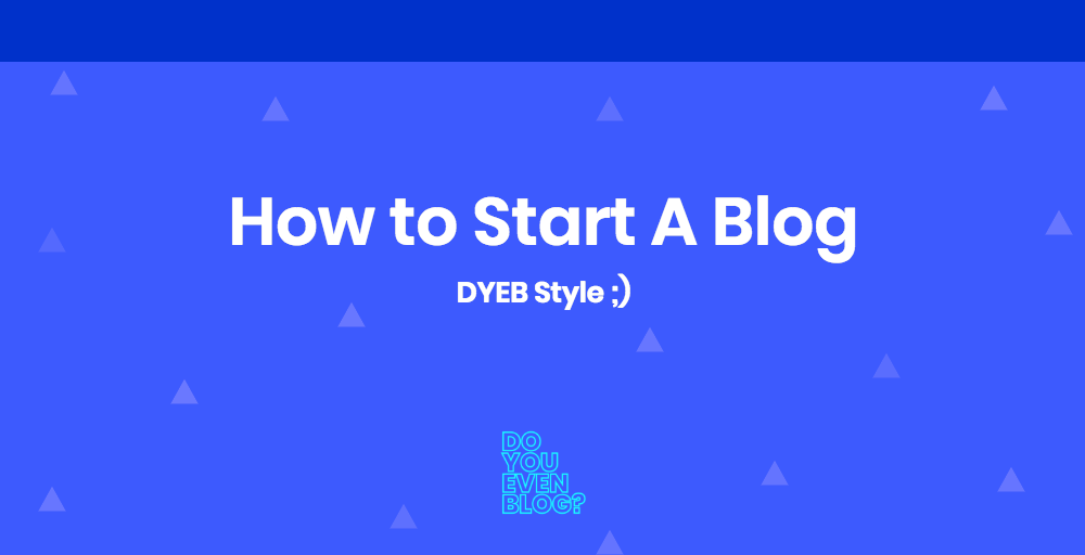 How to Start a Blog: The Complete DYEB Blueprint (2018+)