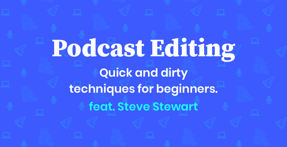 A Quick & Dirty Guide to Podcast Editing – Steve Stewart