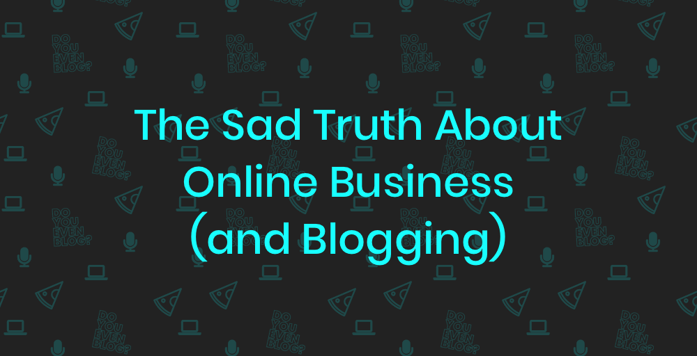 The Sad Truth About Online Business (and Blogging)